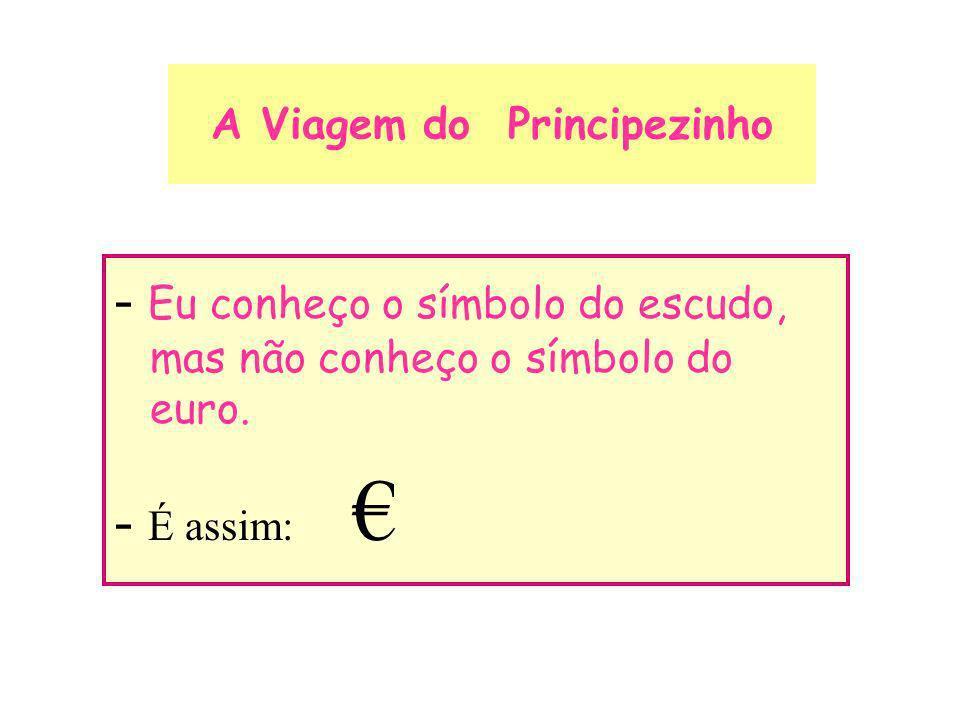 A Viagem do Principezinho - Eu conheço o símbolo do escudo, mas não conheço o símbolo do euro. - É assim: