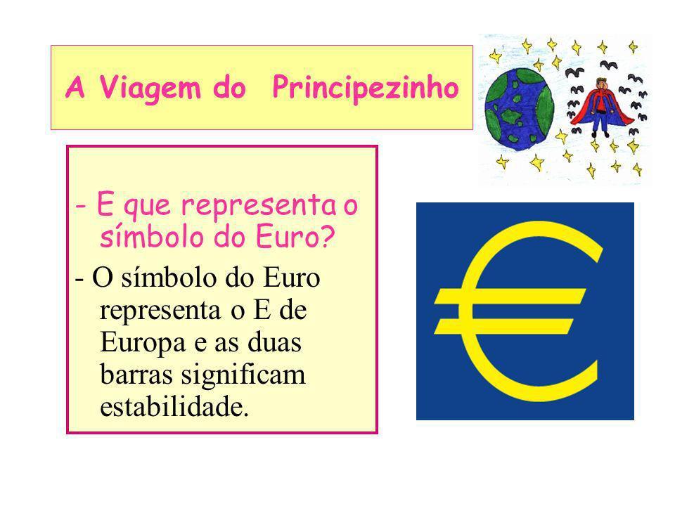 - E que representa o símbolo do Euro? - O símbolo do Euro representa o E de Europa e as duas barras significam estabilidade. A Viagem do Principezinho