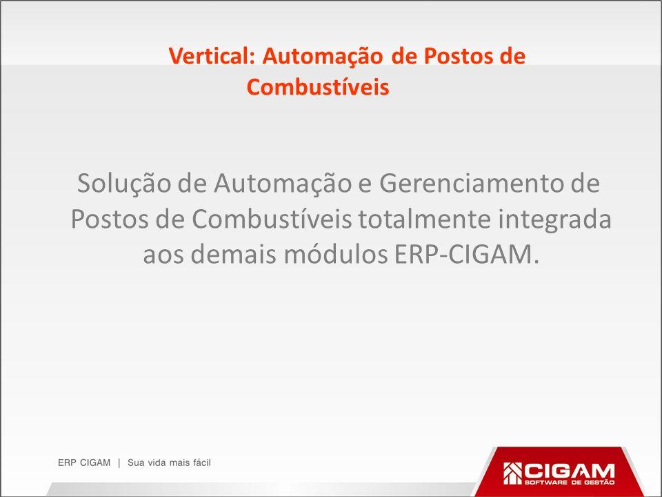 Vertical: Automação de Postos de Combustíveis Solução de Automação e Gerenciamento de Postos de Combustíveis totalmente integrada aos demais módulos E