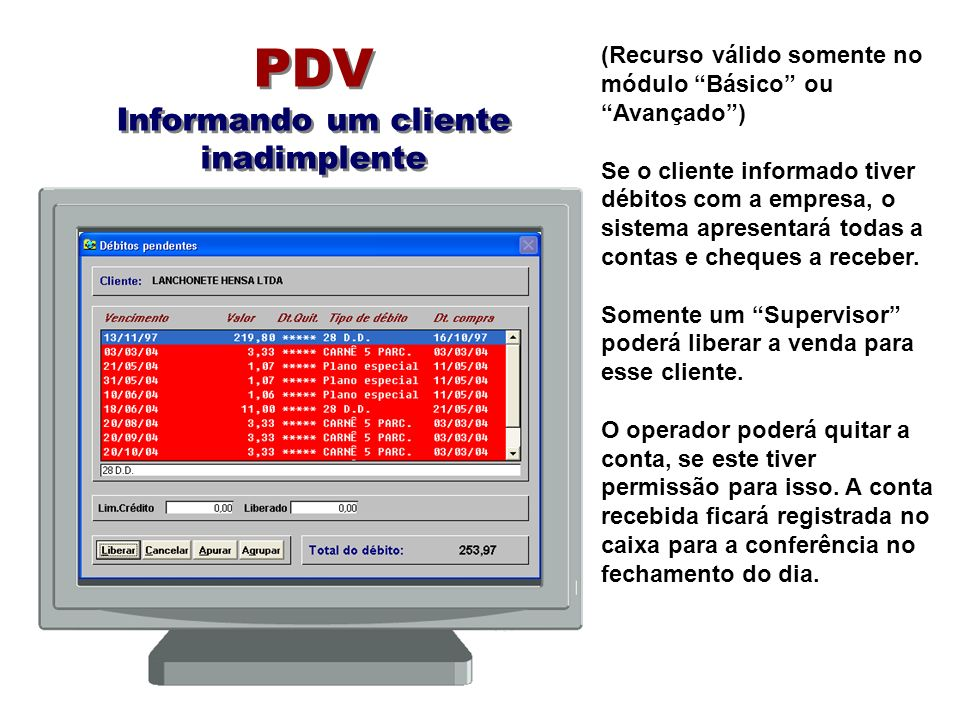 PDV Informando um cliente inadimplente (Recurso válido somente no módulo Básico ou Avançado) Se o cliente informado tiver débitos com a empresa, o sistema apresentará todas a contas e cheques a receber.