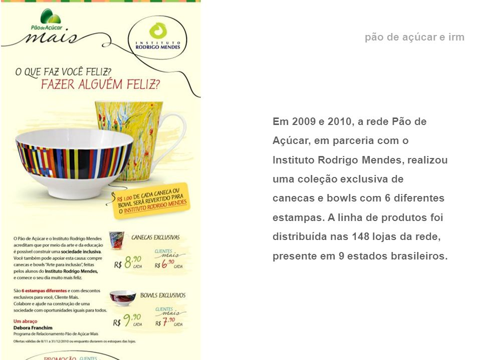 pão de açúcar e irm Em 2009 e 2010, a rede Pão de Açúcar, em parceria com o Instituto Rodrigo Mendes, realizou uma coleção exclusiva de canecas e bowls com 6 diferentes estampas.