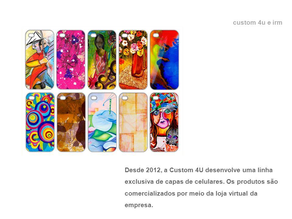 custom 4u e irm Desde 2012, a Custom 4U desenvolve uma linha exclusiva de capas de celulares.