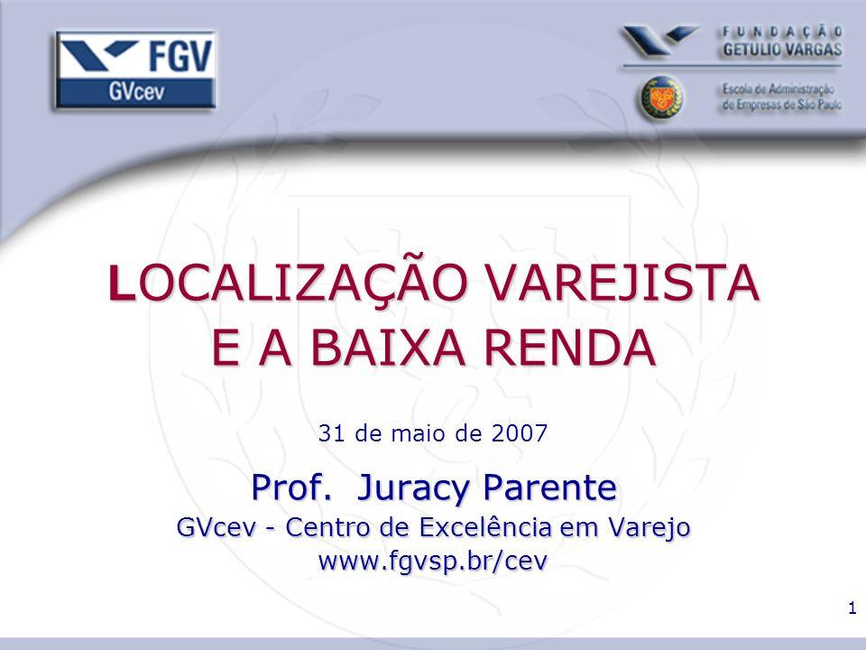 1 L OCALIZAÇÃO VAREJISTA E A BAIXA RENDA Prof. Juracy Parente GVcev - Centro de Excelência em Varejo www.fgvsp.br/cev L OCALIZAÇÃO VAREJISTA E A BAIXA