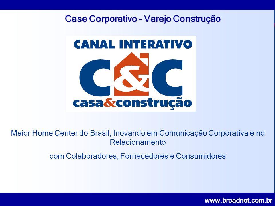 www.broadnet.com.br Case Corporativo – Varejo Construção Maior Home Center do Brasil, Inovando em Comunicação Corporativa e no Relacionamento com Colaboradores, Fornecedores e Consumidores