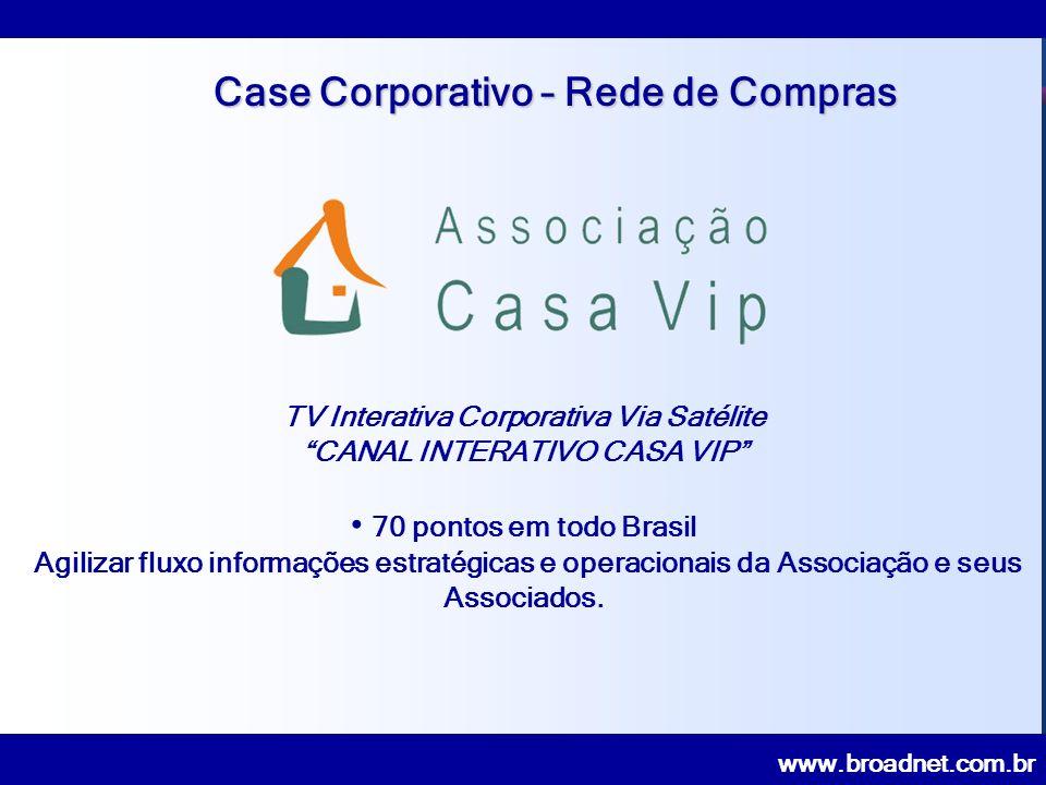 www.broadnet.com.br Case Corporativo – Rede de Compras TV Interativa Corporativa Via Satélite CANAL INTERATIVO CASA VIP 70 pontos em todo Brasil Agilizar fluxo informações estratégicas e operacionais da Associação e seus Associados.