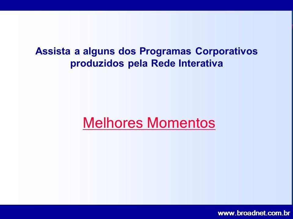 www.broadnet.com.br Assista a alguns dos Programas Corporativos produzidos pela Rede Interativa Melhores Momentos