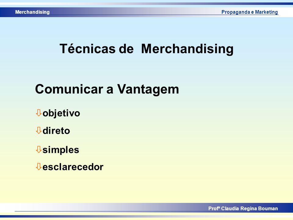 Merchandising Profª Claudia Regina Bouman Propaganda e Marketing Técnicas de Merchandising ò objetivo ò direto Comunicar a Vantagem ò simples ò esclar