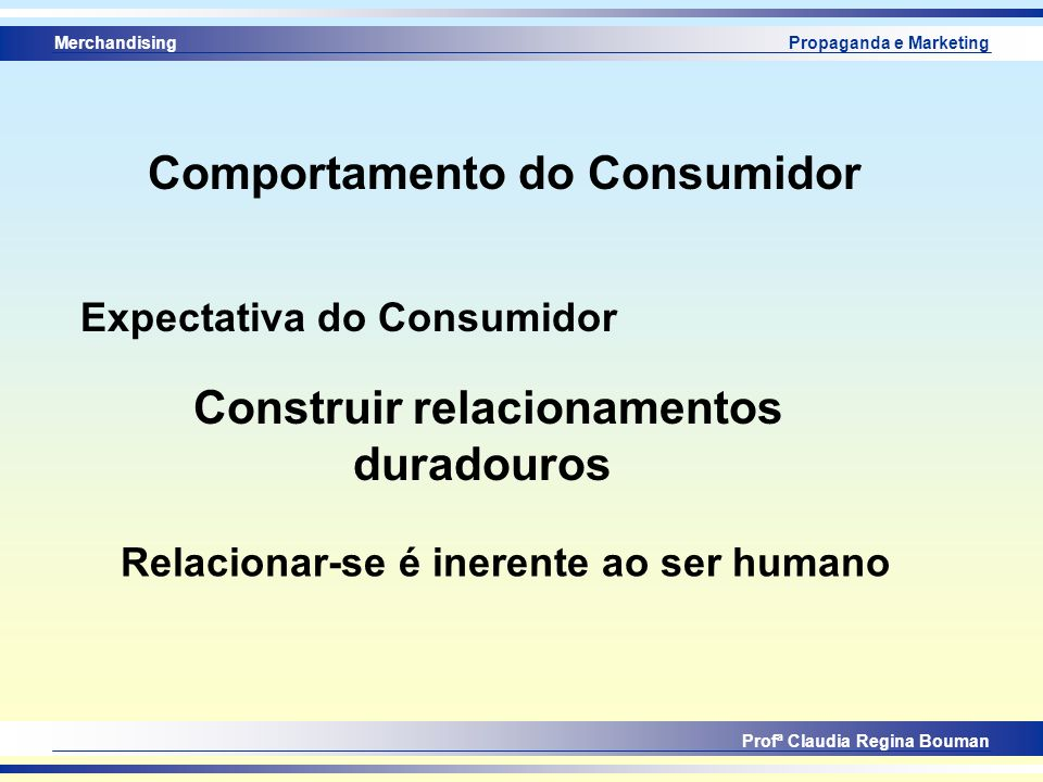 Merchandising Profª Claudia Regina Bouman Propaganda e Marketing Comportamento do Consumidor Expectativa do Consumidor Construir relacionamentos durad