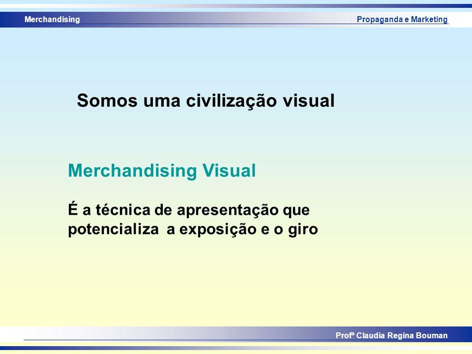 Merchandising Profª Claudia Regina Bouman Propaganda e Marketing Somos uma civilização visual Merchandising Visual É a técnica de apresentação que pot