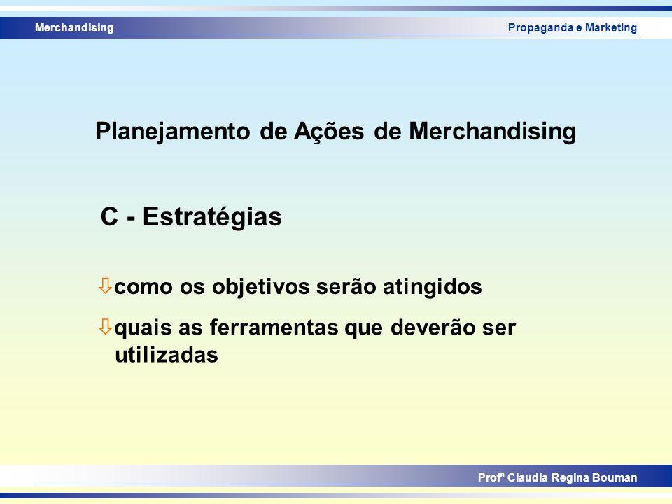 Merchandising Profª Claudia Regina Bouman Propaganda e Marketing ò como os objetivos serão atingidos C - Estratégias ò quais as ferramentas que deverã
