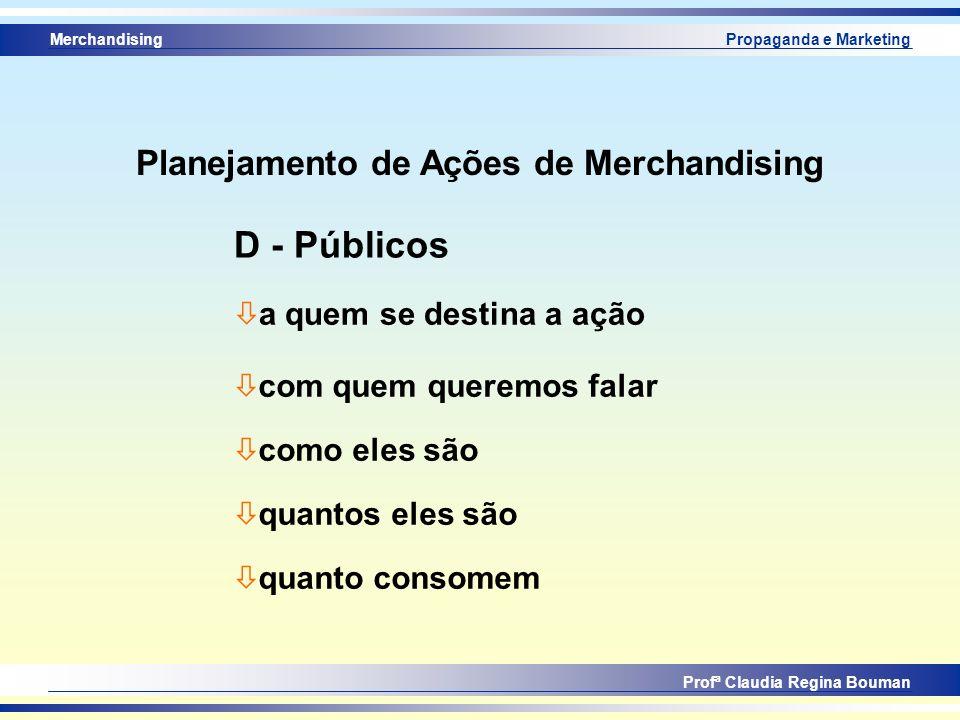 Merchandising Profª Claudia Regina Bouman Propaganda e Marketing ò a quem se destina a ação D - Públicos ò com quem queremos falar ò como eles são ò q