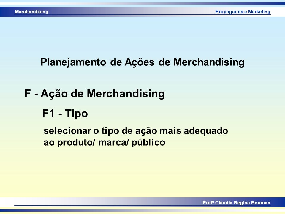 Merchandising Profª Claudia Regina Bouman Propaganda e Marketing F1 - Tipo F - Ação de Merchandising selecionar o tipo de ação mais adequado ao produt