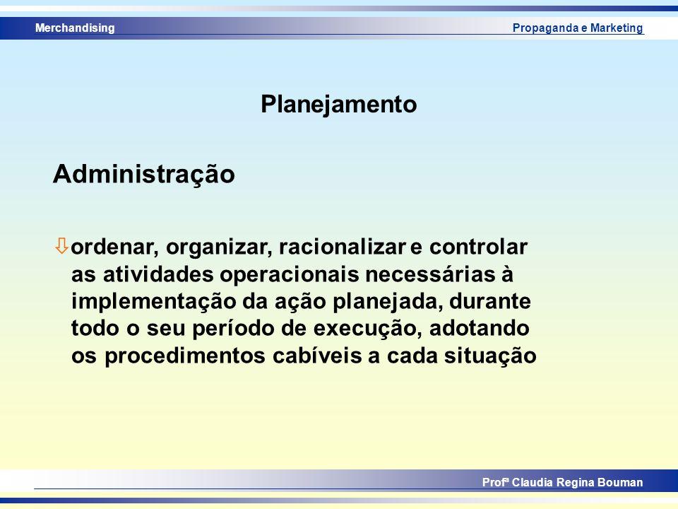Merchandising Profª Claudia Regina Bouman Propaganda e Marketing Planejamento Administração ò ordenar, organizar, racionalizar e controlar as atividad