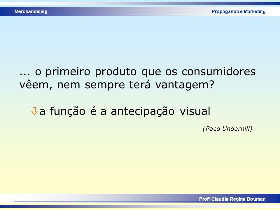 Merchandising Profª Claudia Regina Bouman Propaganda e Marketing... o primeiro produto que os consumidores vêem, nem sempre terá vantagem? ò a função