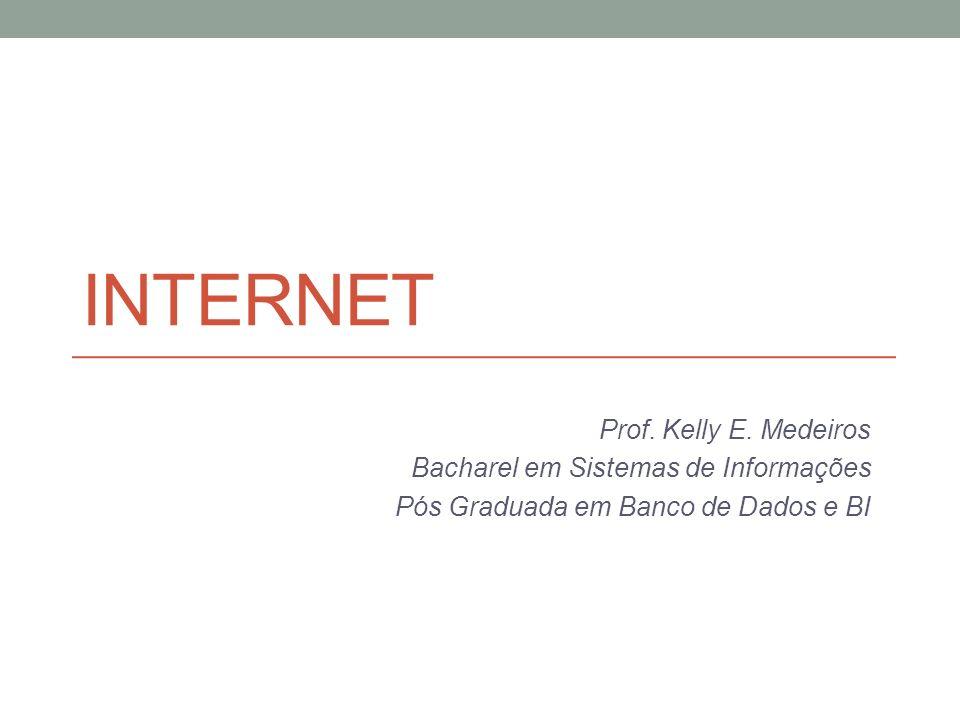 INTERNET Prof. Kelly E. Medeiros Bacharel em Sistemas de Informações Pós Graduada em Banco de Dados e BI