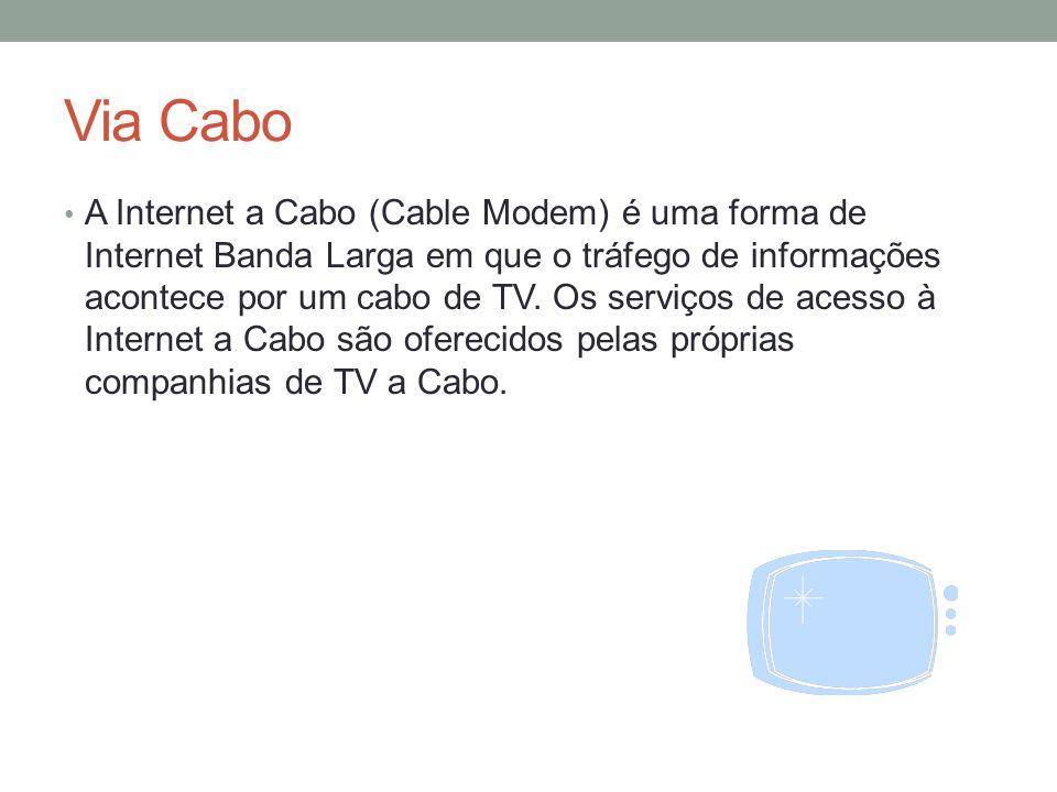 Via Cabo A Internet a Cabo (Cable Modem) é uma forma de Internet Banda Larga em que o tráfego de informações acontece por um cabo de TV. Os serviços d