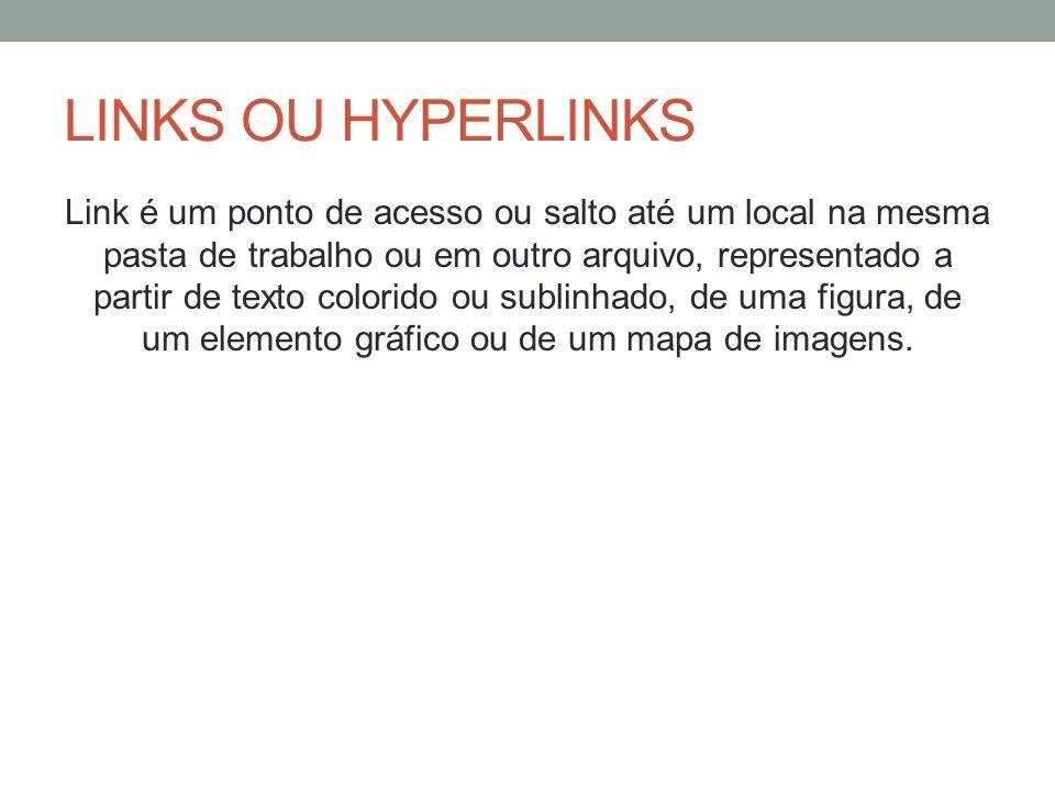 LINKS OU HYPERLINKS Link é um ponto de acesso ou salto até um local na mesma pasta de trabalho ou em outro arquivo, representado a partir de texto col