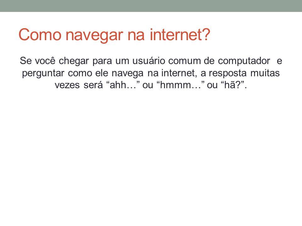 Como navegar na internet? Se você chegar para um usuário comum de computador e perguntar como ele navega na internet, a resposta muitas vezes será ahh