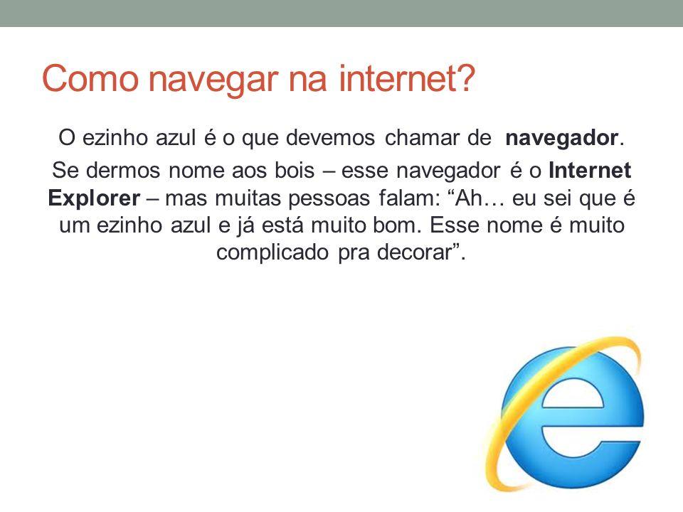 Como navegar na internet? O ezinho azul é o que devemos chamar de navegador. Se dermos nome aos bois – esse navegador é o Internet Explorer – mas muit
