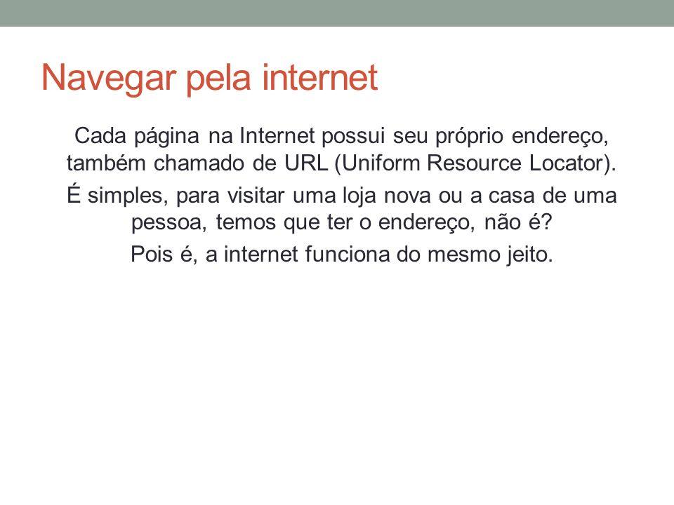 Navegar pela internet Cada página na Internet possui seu próprio endereço, também chamado de URL (Uniform Resource Locator). É simples, para visitar u