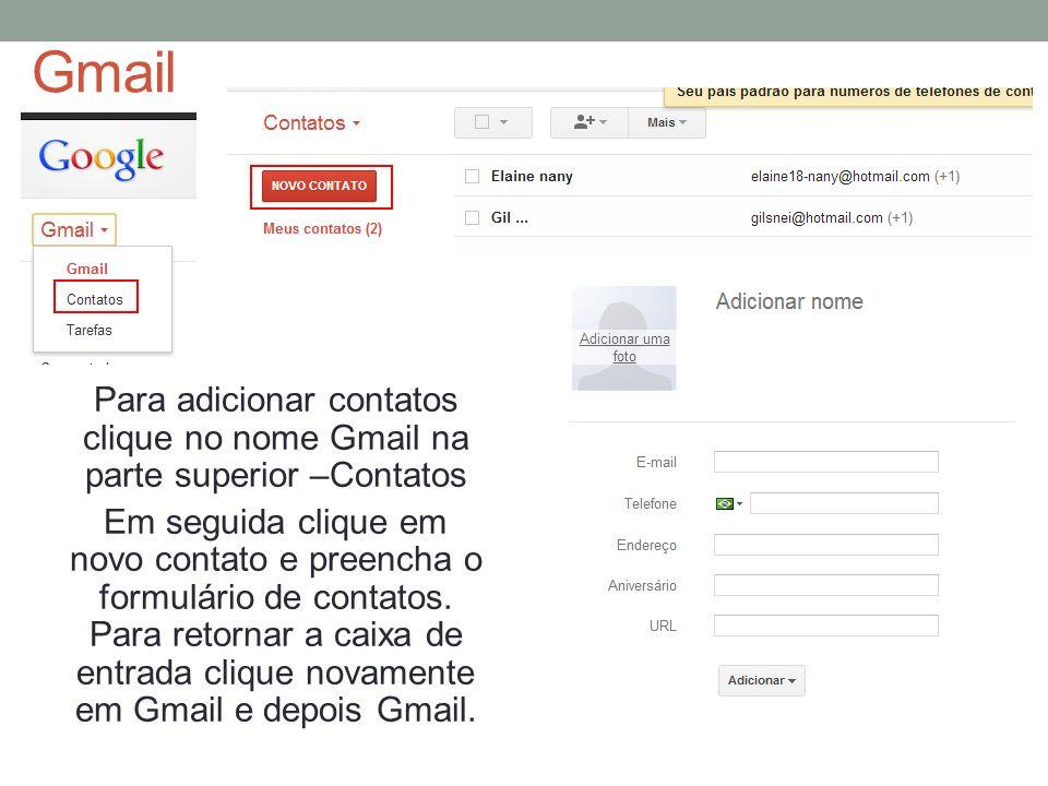 Gmail Para adicionar contatos clique no nome Gmail na parte superior –Contatos Em seguida clique em novo contato e preencha o formulário de contatos.