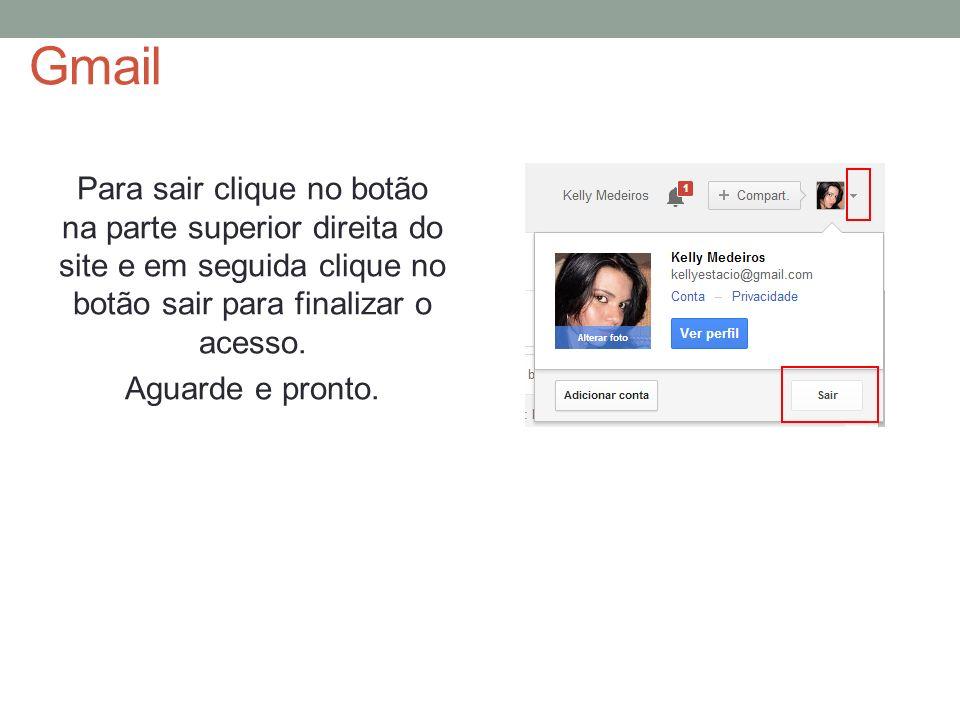 Gmail Para sair clique no botão na parte superior direita do site e em seguida clique no botão sair para finalizar o acesso. Aguarde e pronto.