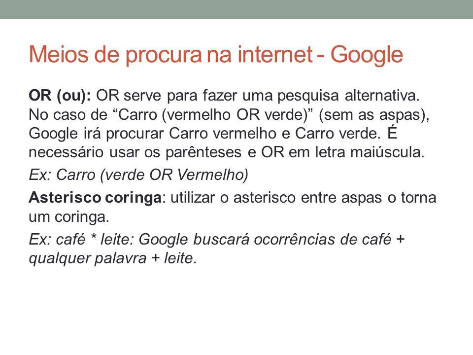 Meios de procura na internet - Google OR (ou): OR serve para fazer uma pesquisa alternativa. No caso de Carro (vermelho OR verde) (sem as aspas), Goog