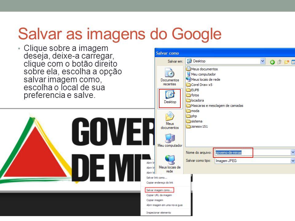 Salvar as imagens do Google Clique sobre a imagem deseja, deixe-a carregar, clique com o botão direito sobre ela, escolha a opção salvar imagem como,