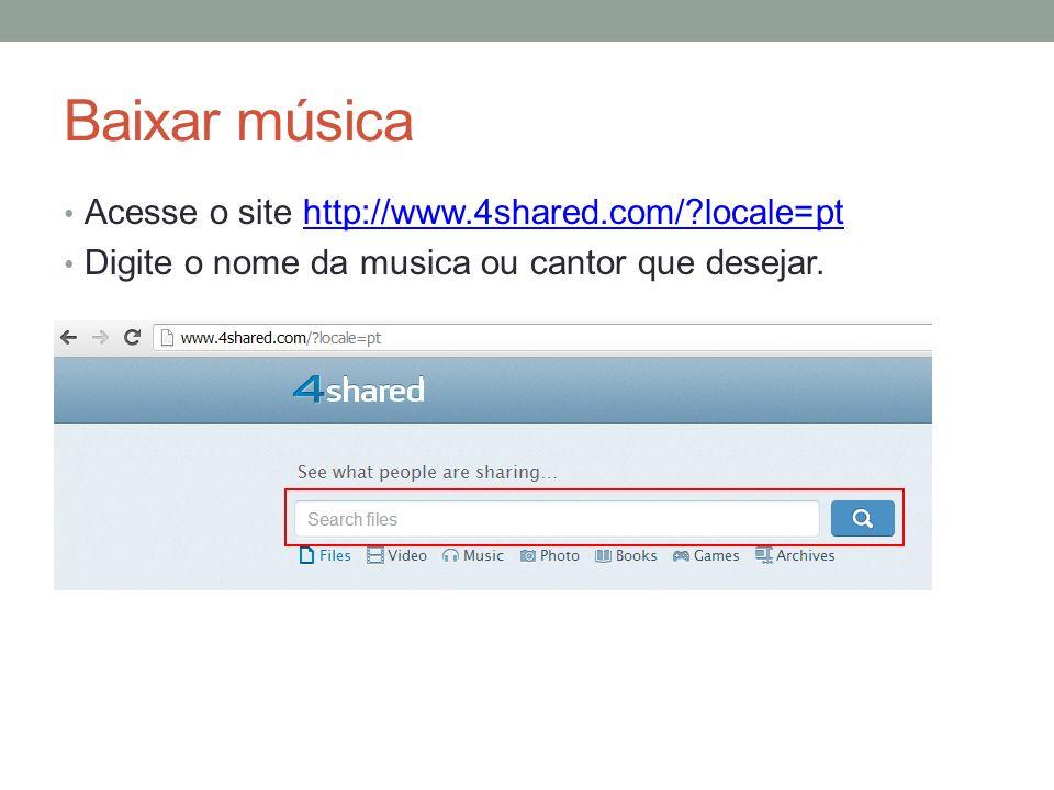 Baixar música Acesse o site http://www.4shared.com/?locale=pthttp://www.4shared.com/?locale=pt Digite o nome da musica ou cantor que desejar.