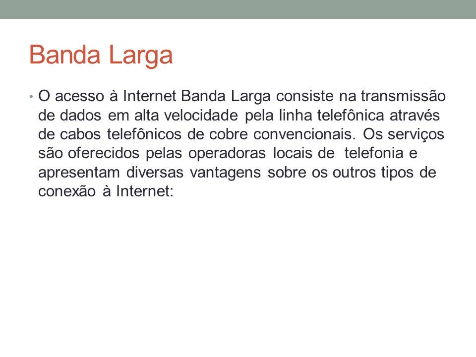 Banda Larga O acesso à Internet Banda Larga consiste na transmissão de dados em alta velocidade pela linha telefônica através de cabos telefônicos de