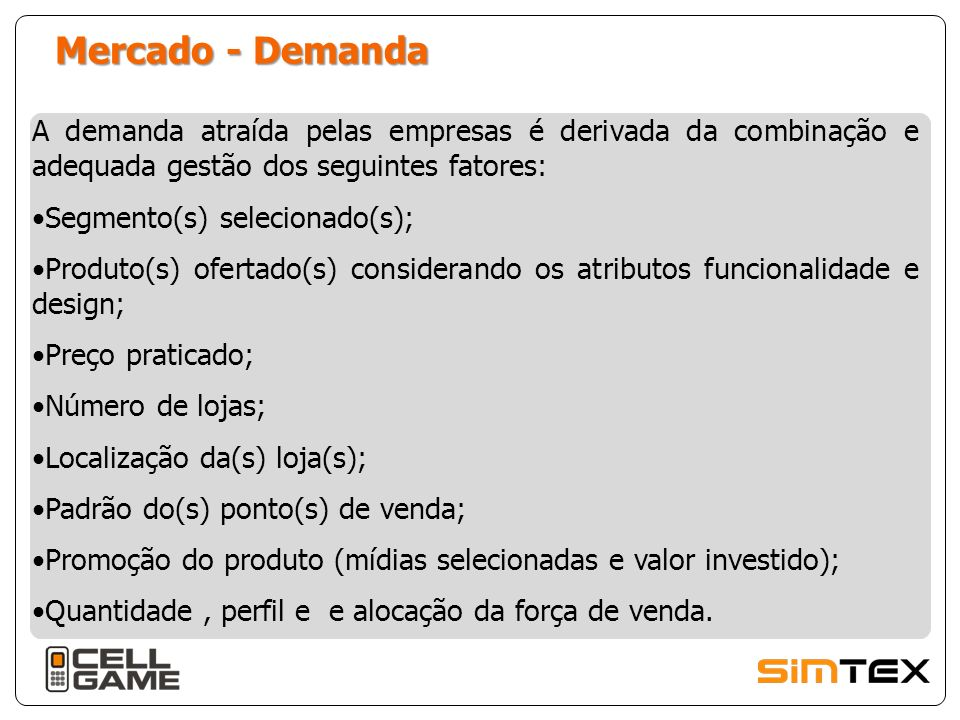 Mercado - Demanda A demanda atraída pelas empresas é derivada da combinação e adequada gestão dos seguintes fatores: Segmento(s) selecionado(s); Produto(s) ofertado(s) considerando os atributos funcionalidade e design; Preço praticado; Número de lojas; Localização da(s) loja(s); Padrão do(s) ponto(s) de venda; Promoção do produto (mídias selecionadas e valor investido); Quantidade, perfil e e alocação da força de venda.