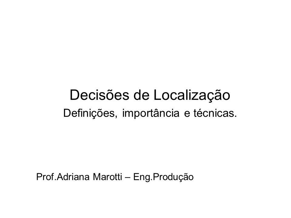 Decisões de Localização Definições, importância e técnicas. Prof.Adriana Marotti – Eng.Produção