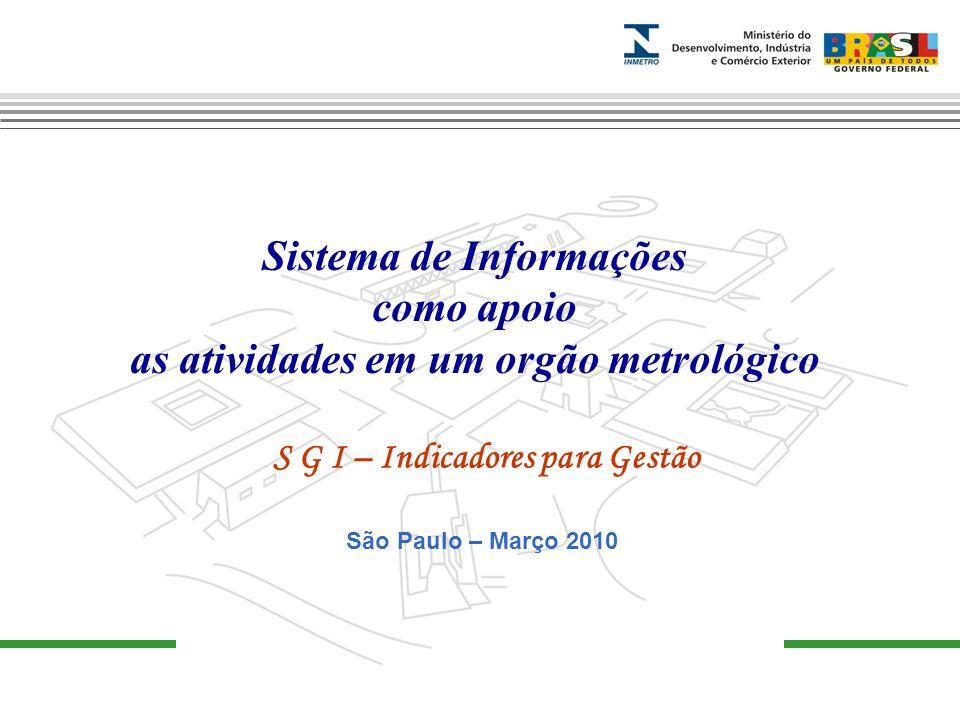 Sistema de Informações como apoio as atividades em um orgão metrológico S G I – Indicadores para Gestão São Paulo – Março 2010