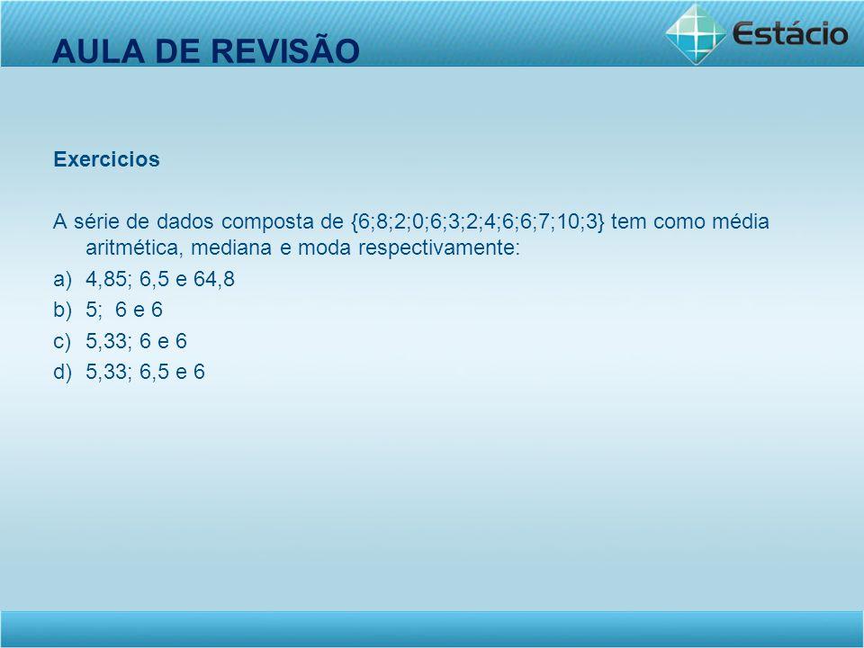 AULA DE REVISÃO Exercicios A série de dados composta de {6;8;2;0;6;3;2;4;6;6;7;10;3} tem como média aritmética, mediana e moda respectivamente: a)4,85