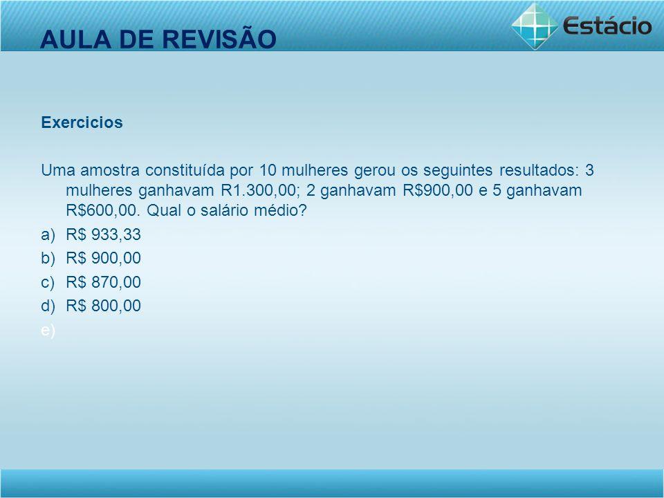 AULA DE REVISÃO Exercicios Uma amostra constituída por 10 mulheres gerou os seguintes resultados: 3 mulheres ganhavam R1.300,00; 2 ganhavam R$900,00 e
