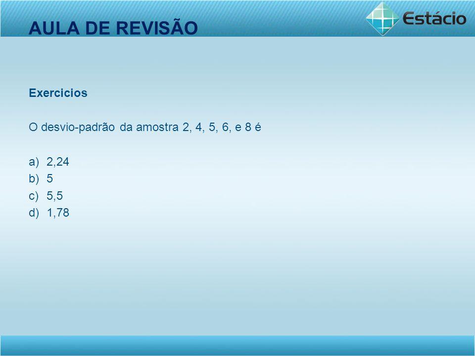 AULA DE REVISÃO Exercicios O desvio-padrão da amostra 2, 4, 5, 6, e 8 é a)2,24 b)5 c)5,5 d)1,78