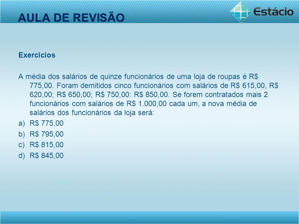AULA DE REVISÃO Exercicios A média dos salários de quinze funcionários de uma loja de roupas é R$ 775,00. Foram demitidos cinco funcionários com salár