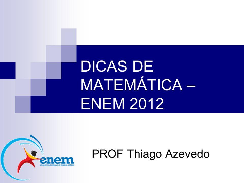 DICAS DE MATEMÁTICA – ENEM 2012 PROF Thiago Azevedo