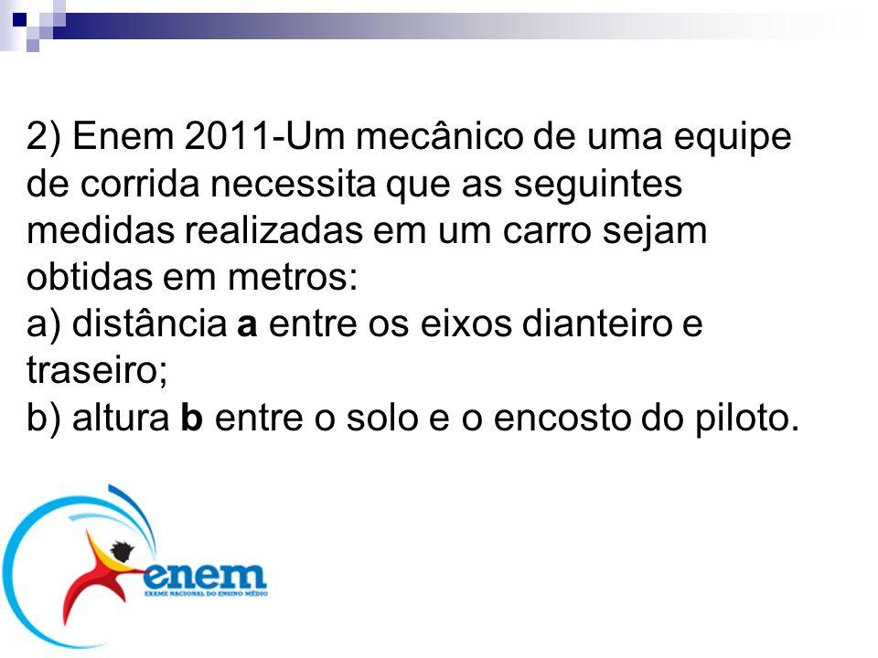 2) Enem 2011-Um mecânico de uma equipe de corrida necessita que as seguintes medidas realizadas em um carro sejam obtidas em metros: a) distância a en