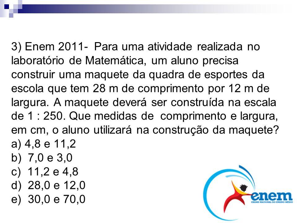 3) Enem 2011- Para uma atividade realizada no laboratório de Matemática, um aluno precisa construir uma maquete da quadra de esportes da escola que te
