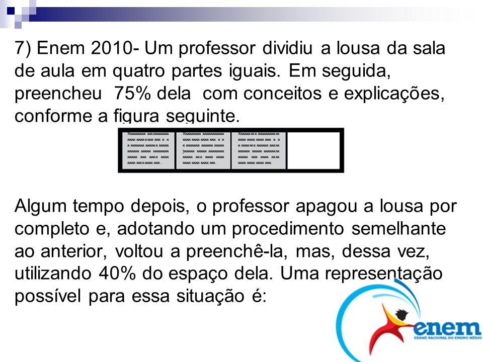 7) Enem 2010- Um professor dividiu a lousa da sala de aula em quatro partes iguais. Em seguida, preencheu 75% dela com conceitos e explicações, confor