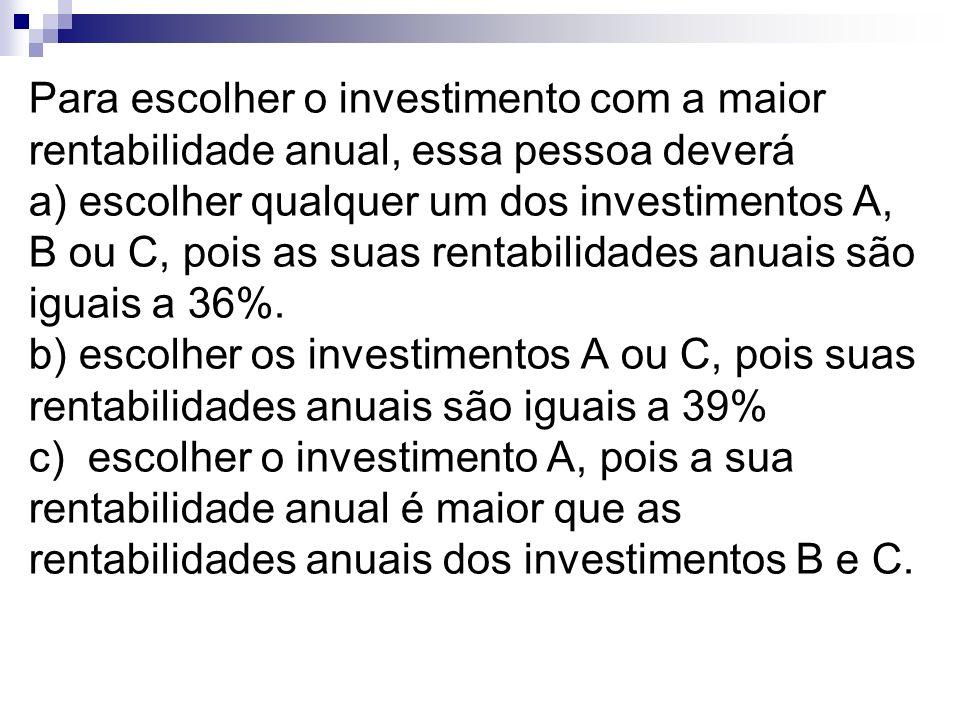 Para escolher o investimento com a maior rentabilidade anual, essa pessoa deverá a) escolher qualquer um dos investimentos A, B ou C, pois as suas ren