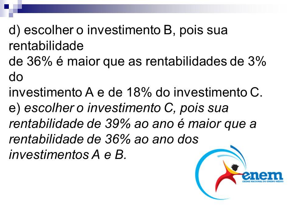 d) escolher o investimento B, pois sua rentabilidade de 36% é maior que as rentabilidades de 3% do investimento A e de 18% do investimento C. e) escol