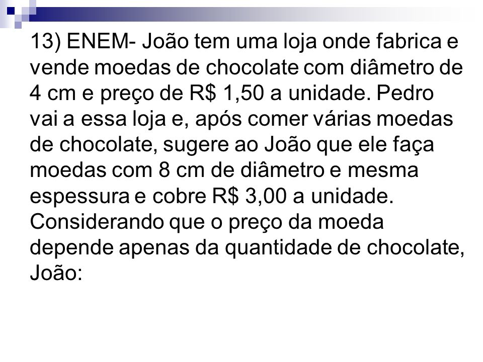 13) ENEM- João tem uma loja onde fabrica e vende moedas de chocolate com diâmetro de 4 cm e preço de R$ 1,50 a unidade. Pedro vai a essa loja e, após