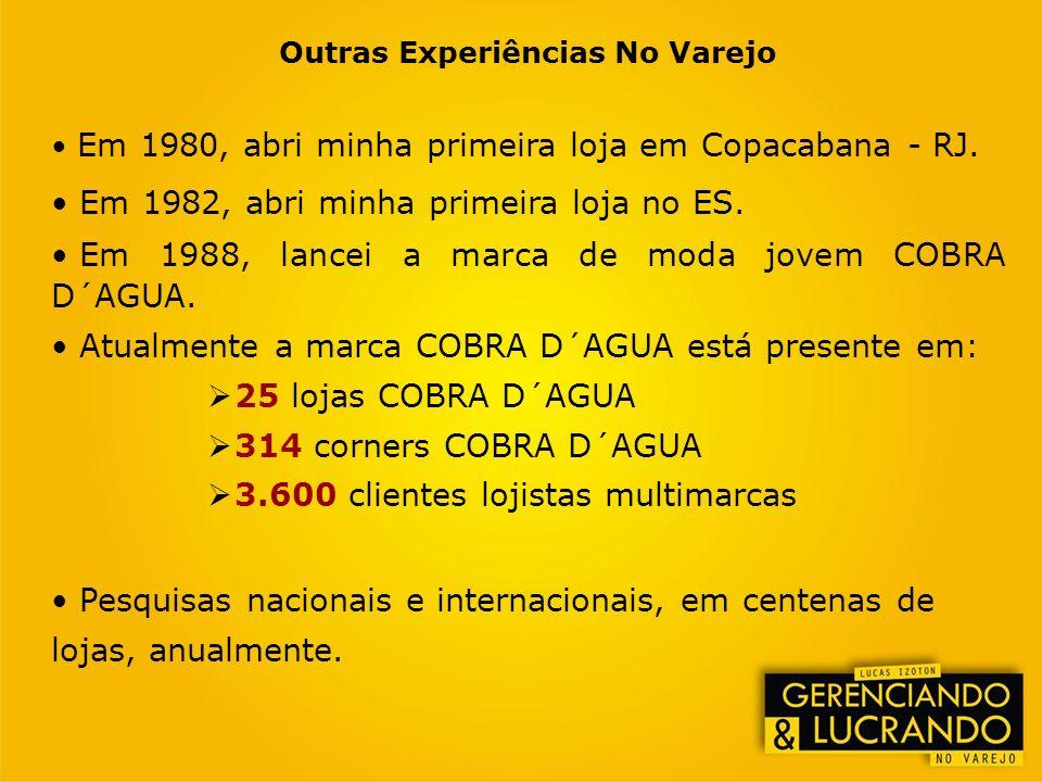 Outras Experiências No Varejo Em 1980, abri minha primeira loja em Copacabana - RJ. Em 1982, abri minha primeira loja no ES. Em 1988, lancei a marca d