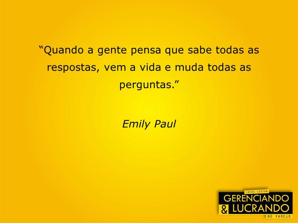 Quando a gente pensa que sabe todas as respostas, vem a vida e muda todas as perguntas. Emily Paul