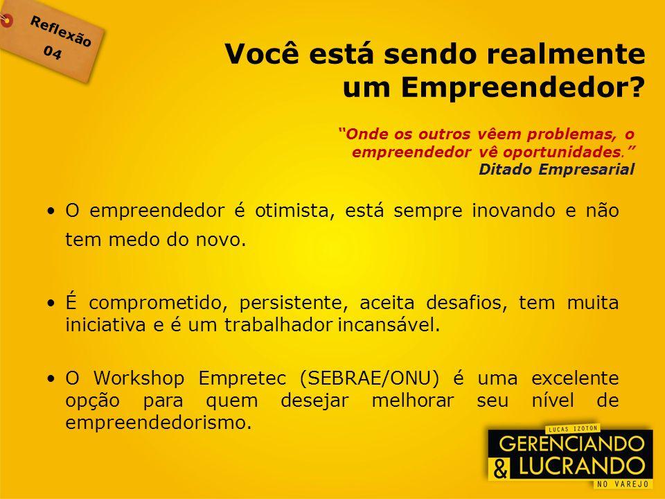 Reflexão 04 Onde os outros vêem problemas, o empreendedor vê oportunidades. Ditado Empresarial O empreendedor é otimista, está sempre inovando e não t