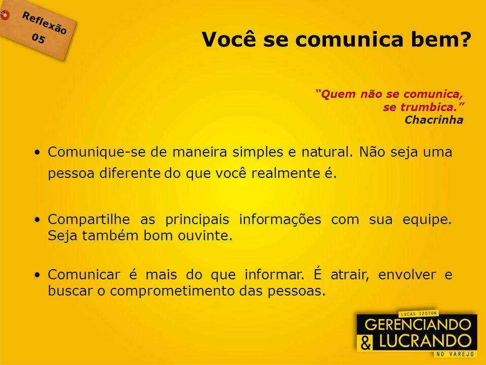 Reflexão 05 Quem não se comunica, se trumbica. Chacrinha Comunique-se de maneira simples e natural. Não seja uma pessoa diferente do que você realment