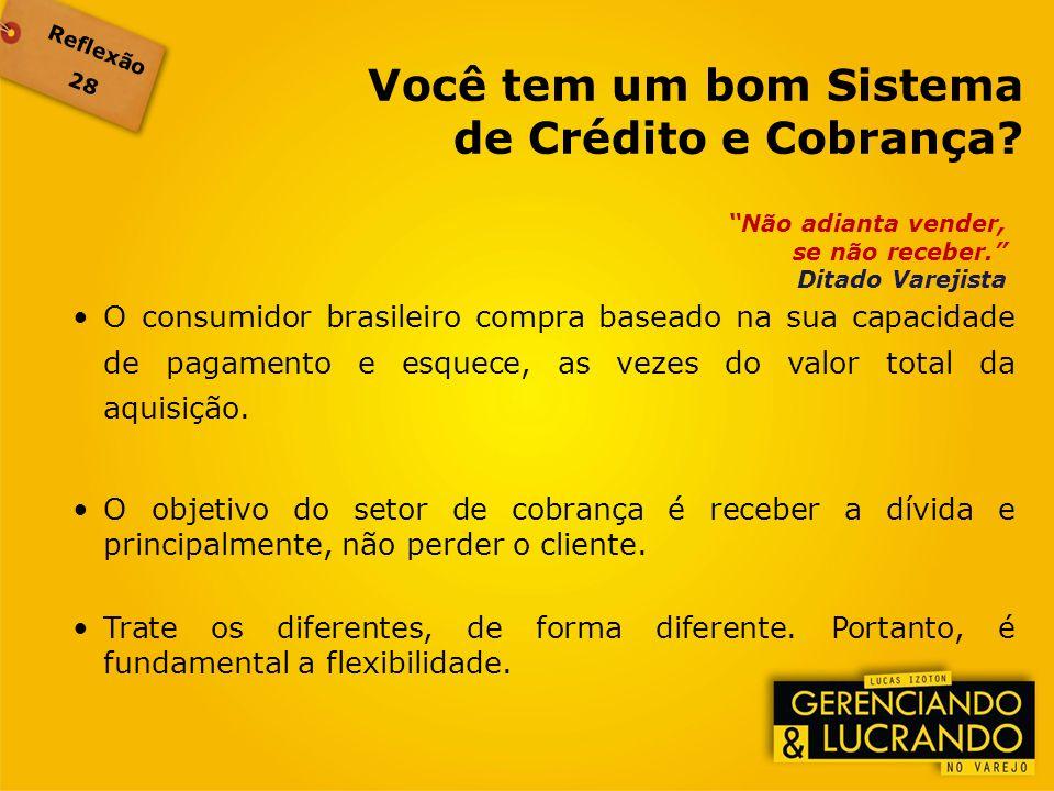 Reflexão 28 Não adianta vender, se não receber. Ditado Varejista O consumidor brasileiro compra baseado na sua capacidade de pagamento e esquece, as v