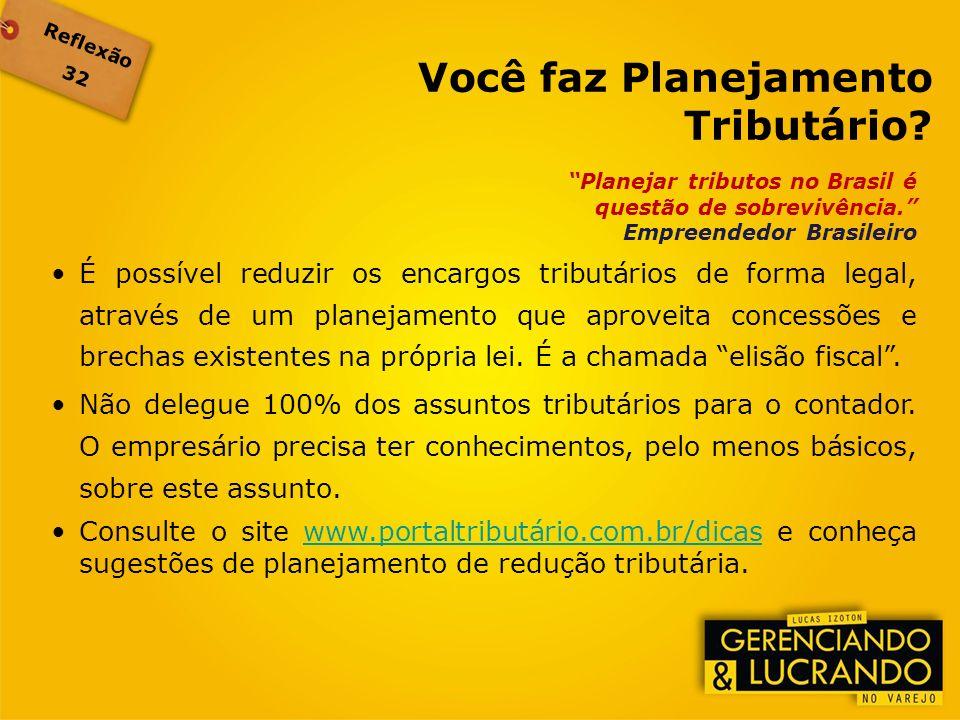 Reflexão 32 Planejar tributos no Brasil é questão de sobrevivência. Empreendedor Brasileiro É possível reduzir os encargos tributários de forma legal,